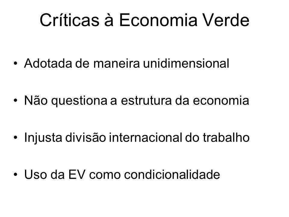Críticas à Economia Verde Adotada de maneira unidimensional Não questiona a estrutura da economia Injusta divisão internacional do trabalho Uso da EV