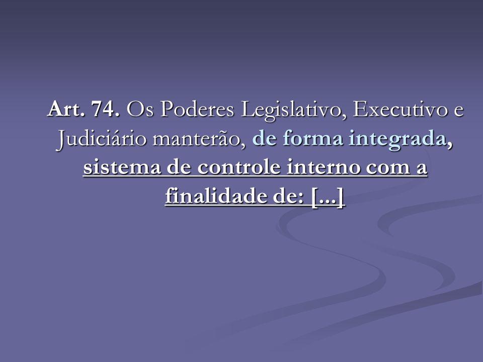 Art. 74. Os Poderes Legislativo, Executivo e Judiciário manterão, de forma integrada, sistema de controle interno com a finalidade de: [...]