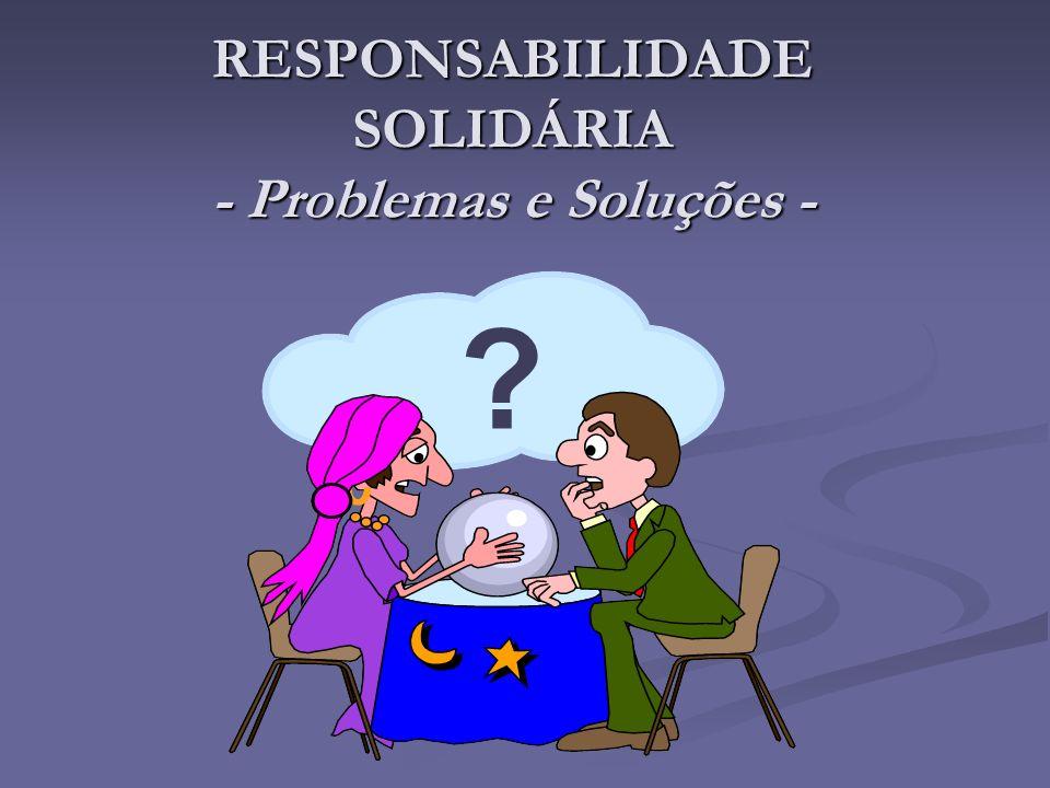 RESPONSABILIDADE SOLIDÁRIA - Problemas e Soluções - ?