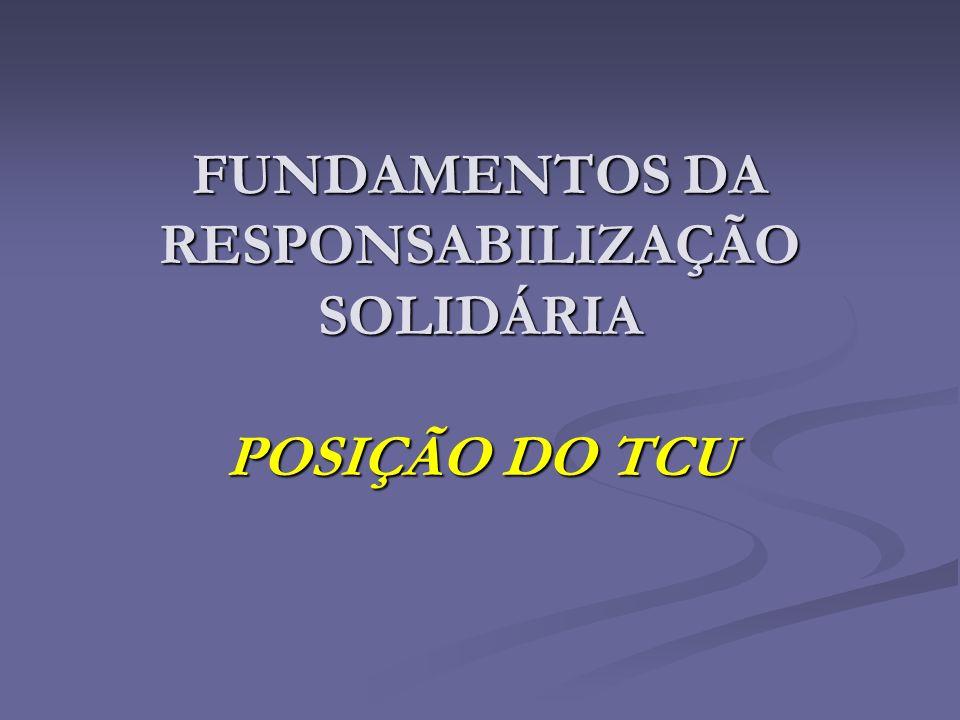 FUNDAMENTOS DA RESPONSABILIZAÇÃO SOLIDÁRIA POSIÇÃO DO TCU