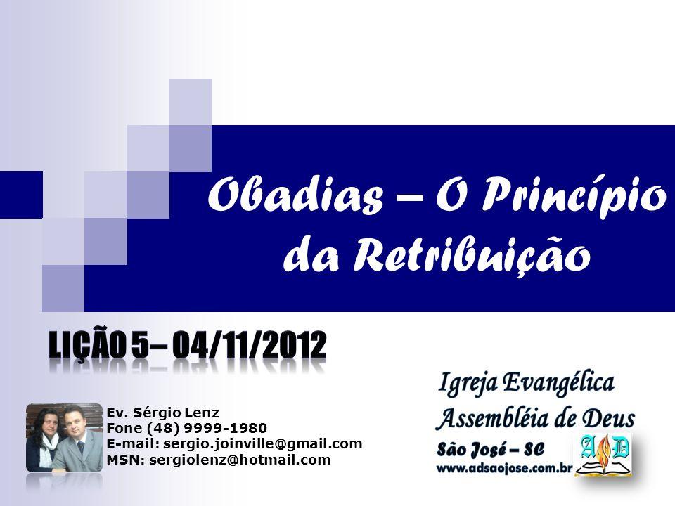 Obadias – O Princípio da Retribuição Ev. Sérgio Lenz Fone (48) 9999-1980 E-mail: sergio.joinville@gmail.com MSN: sergiolenz@hotmail.com