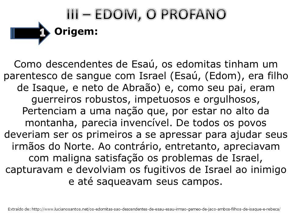 Origem: Como descendentes de Esaú, os edomitas tinham um parentesco de sangue com Israel (Esaú, (Edom), era filho de Isaque, e neto de Abraão) e, como