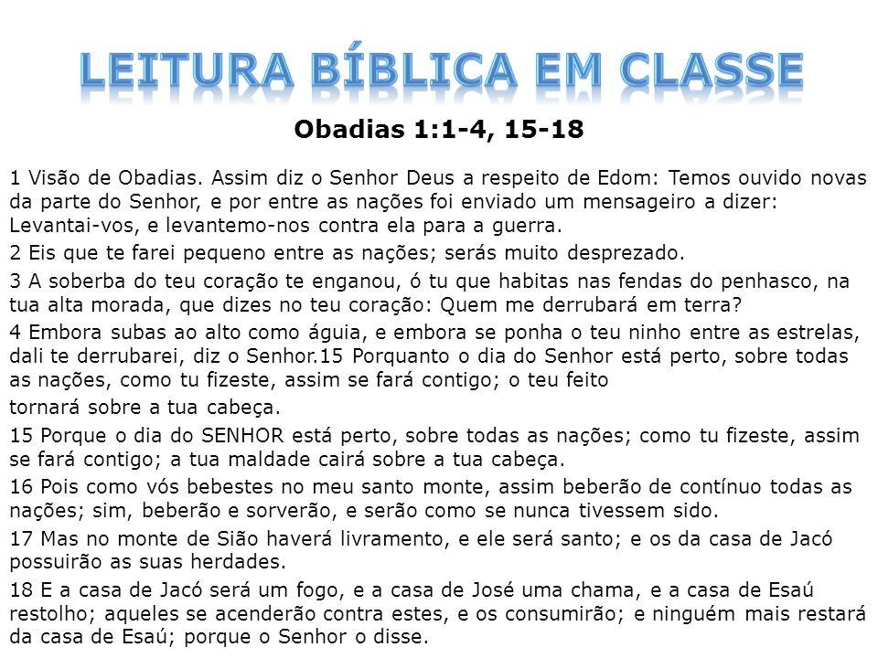 Obadias 1:1-4, 15-18 1 Visão de Obadias. Assim diz o Senhor Deus a respeito de Edom: Temos ouvido novas da parte do Senhor, e por entre as nações foi