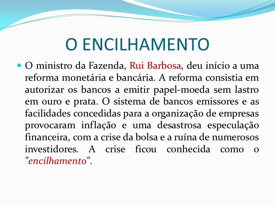 O ENCILHAMENTO O ministro da Fazenda, Rui Barbosa, deu início a uma reforma monetária e bancária. A reforma consistia em autorizar os bancos a emitir