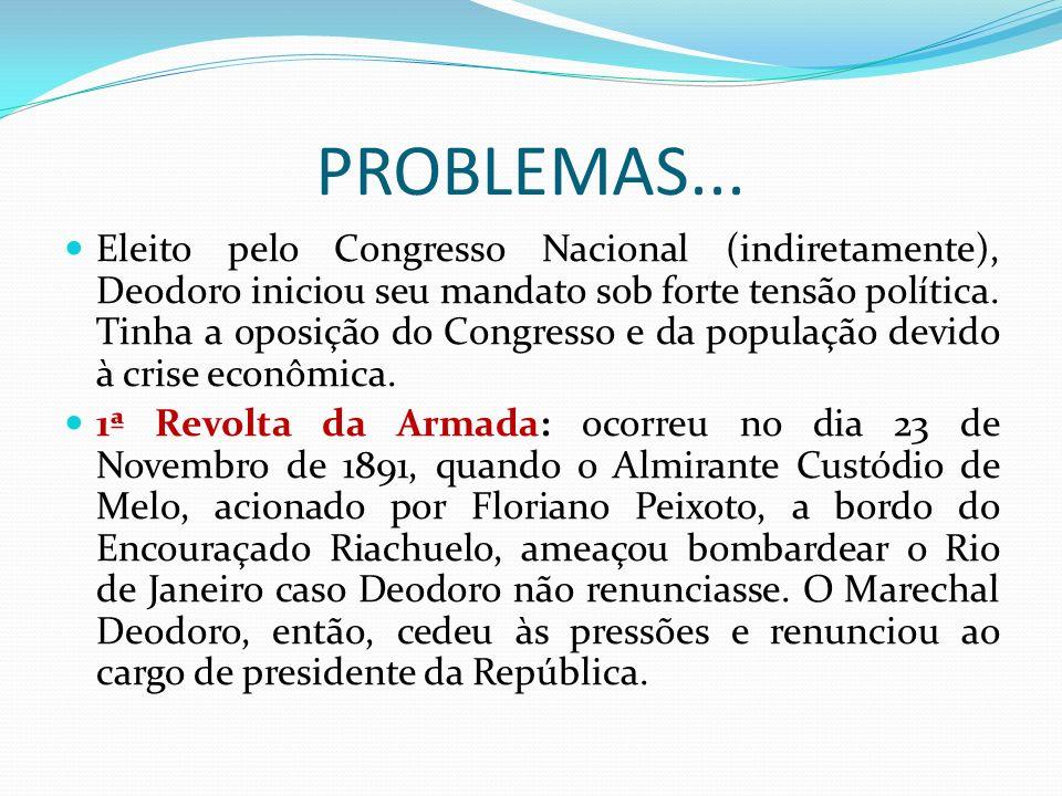 PROBLEMAS... Eleito pelo Congresso Nacional (indiretamente), Deodoro iniciou seu mandato sob forte tensão política. Tinha a oposição do Congresso e da