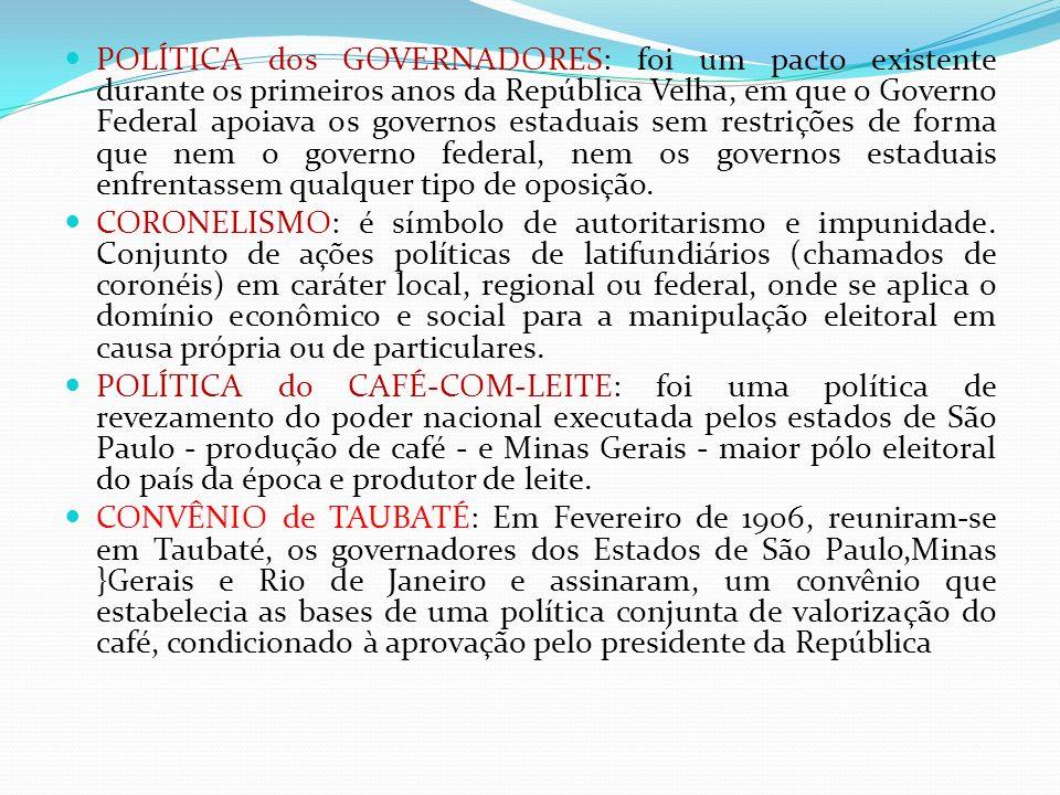 POLÍTICA dos GOVERNADORES: foi um pacto existente durante os primeiros anos da República Velha, em que o Governo Federal apoiava os governos estaduais