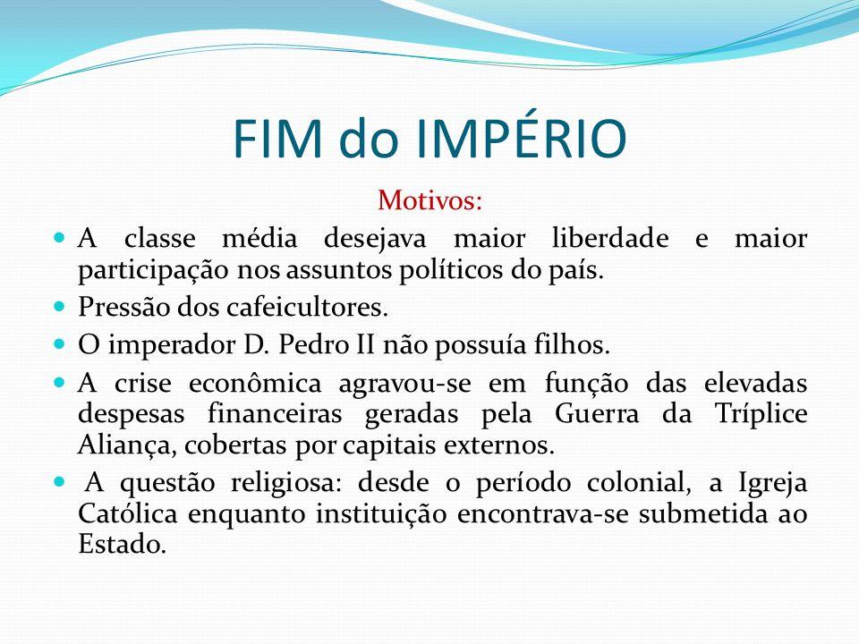 FIM do IMPÉRIO Motivos: A classe média desejava maior liberdade e maior participação nos assuntos políticos do país. Pressão dos cafeicultores. O impe