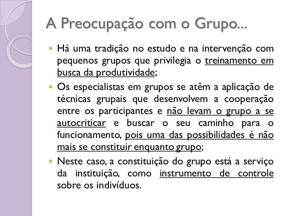 A Preocupação com o Grupo... Há uma tradição no estudo e na intervenção com pequenos grupos que privilegia o treinamento em busca da produtividade; Os