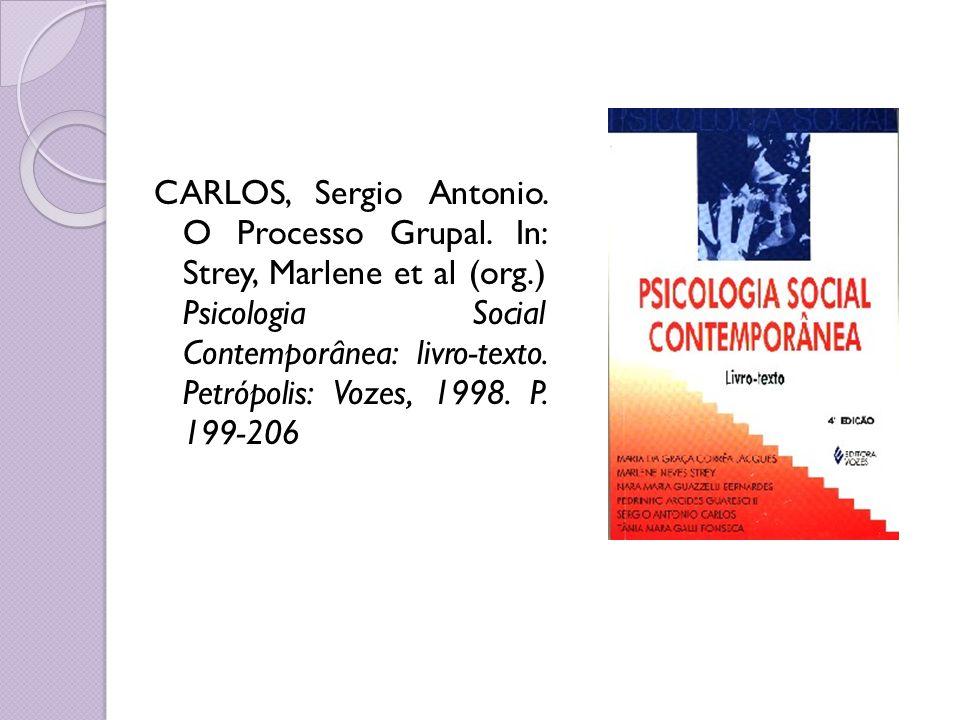 CARLOS, Sergio Antonio. O Processo Grupal. In: Strey, Marlene et al (org.) Psicologia Social Contemporânea: livro-texto. Petrópolis: Vozes, 1998. P. 1