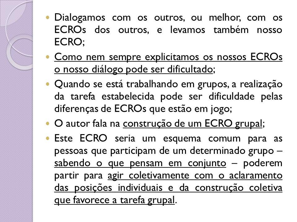 Dialogamos com os outros, ou melhor, com os ECROs dos outros, e levamos também nosso ECRO; Como nem sempre explicitamos os nossos ECROs o nosso diálog