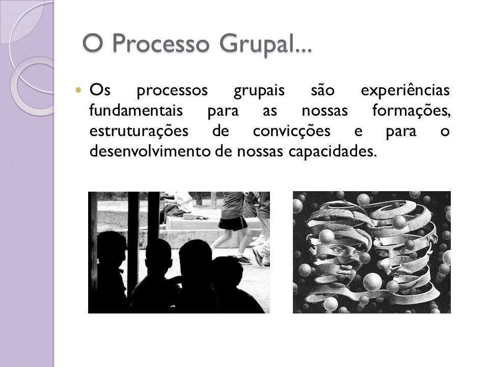 O Processo Grupal... Os processos grupais são experiências fundamentais para as nossas formações, estruturações de convicções e para o desenvolvimento