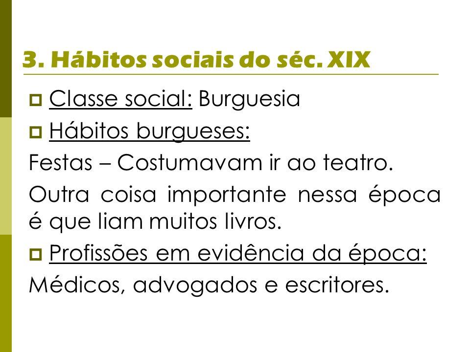 3. Hábitos sociais do séc. XIX Classe social: Burguesia Hábitos burgueses: Festas – Costumavam ir ao teatro. Outra coisa importante nessa época é que