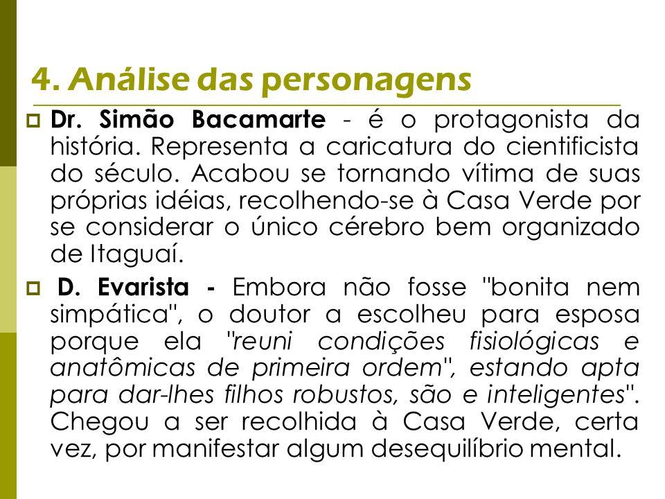 4. Análise das personagens Dr. Simão Bacamarte - é o protagonista da história. Representa a caricatura do cientificista do século. Acabou se tornando
