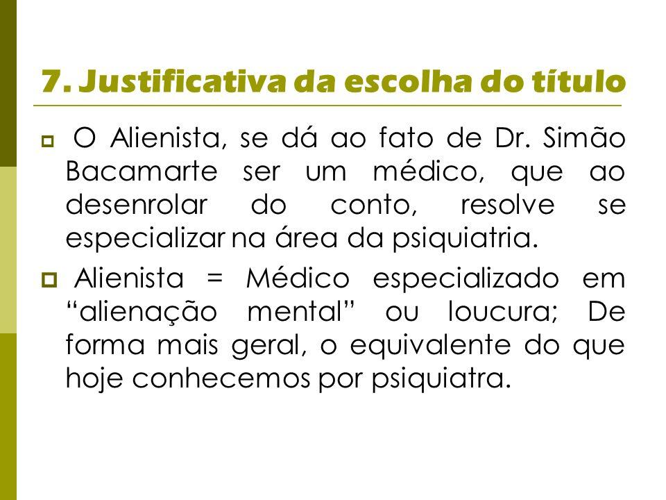 7. Justificativa da escolha do título O Alienista, se dá ao fato de Dr. Simão Bacamarte ser um médico, que ao desenrolar do conto, resolve se especial