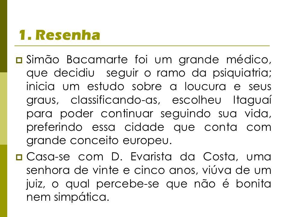 1. Resenha Simão Bacamarte foi um grande médico, que decidiu seguir o ramo da psiquiatria; inicia um estudo sobre a loucura e seus graus, classificand