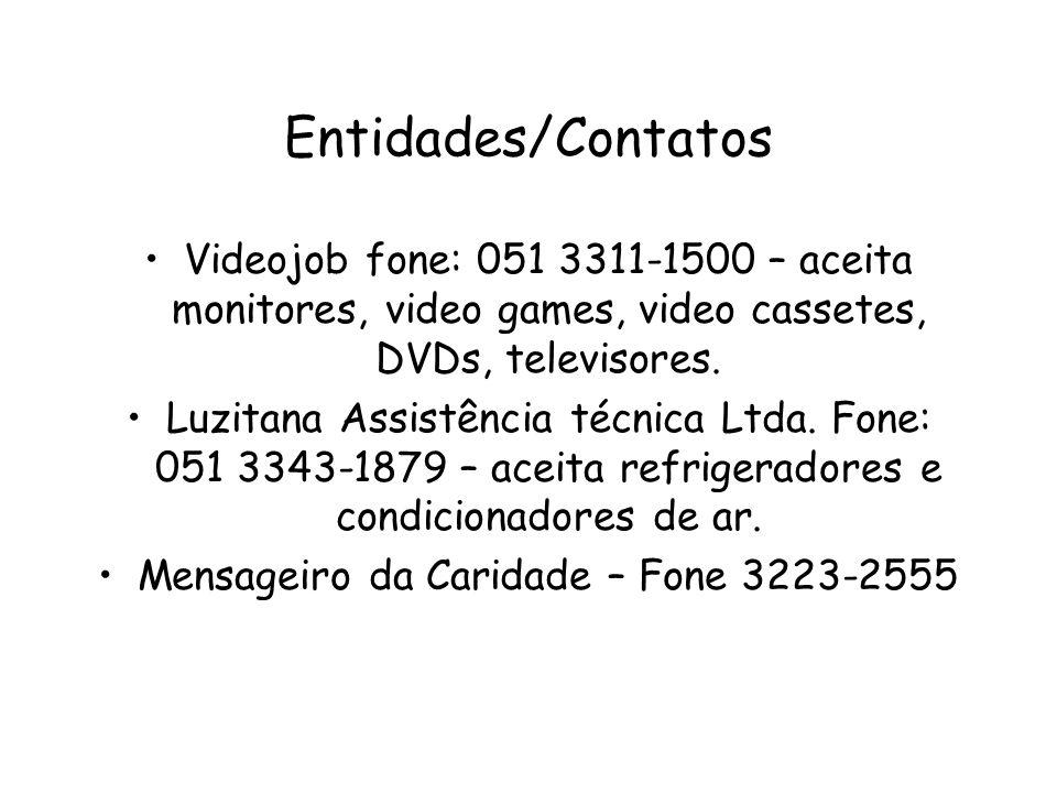 Entidades/Contatos Videojob fone: 051 3311-1500 – aceita monitores, video games, video cassetes, DVDs, televisores. Luzitana Assistência técnica Ltda.