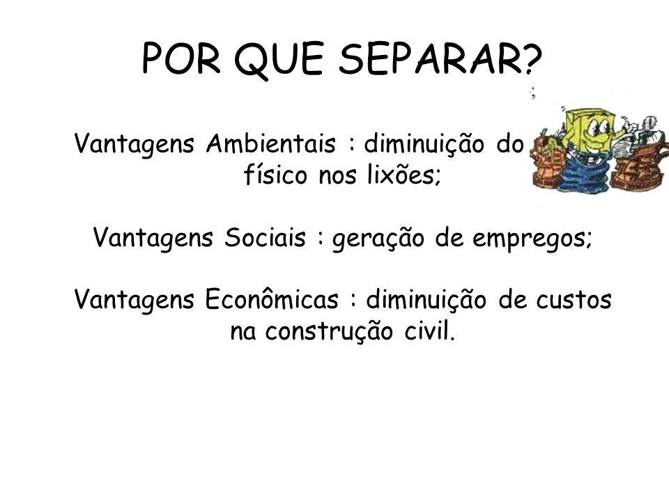 POR QUE SEPARAR? Vantagens Ambientais : diminuição do espaço físico nos lixões; Vantagens Sociais : geração de empregos; Vantagens Econômicas : diminu