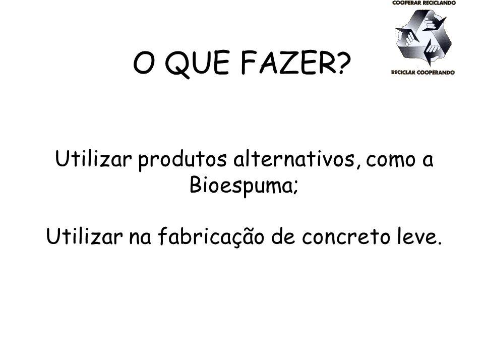 O QUE FAZER? Utilizar produtos alternativos, como a Bioespuma; Utilizar na fabricação de concreto leve.