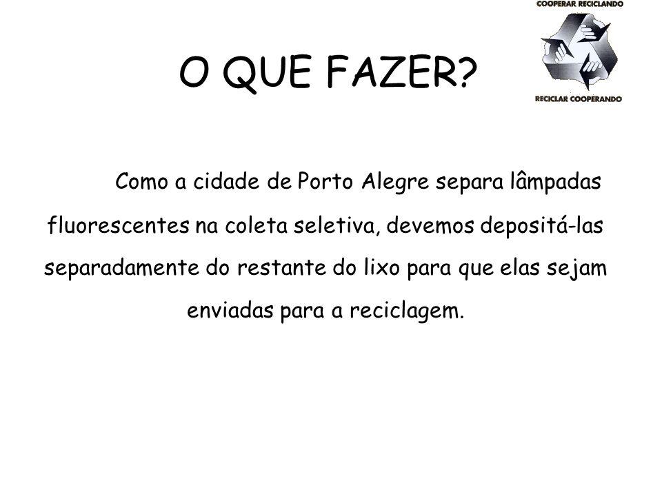 O QUE FAZER? Como a cidade de Porto Alegre separa lâmpadas fluorescentes na coleta seletiva, devemos depositá-las separadamente do restante do lixo pa