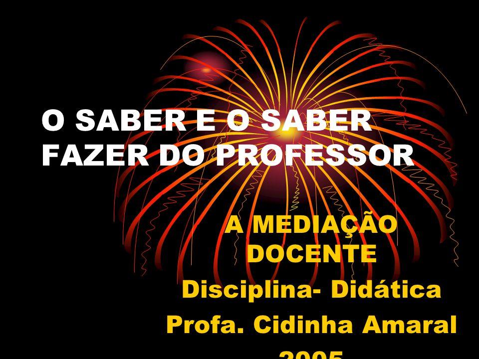 O SABER E O SABER FAZER DO PROFESSOR A MEDIAÇÃO DOCENTE Disciplina- Didática Profa. Cidinha Amaral 2005
