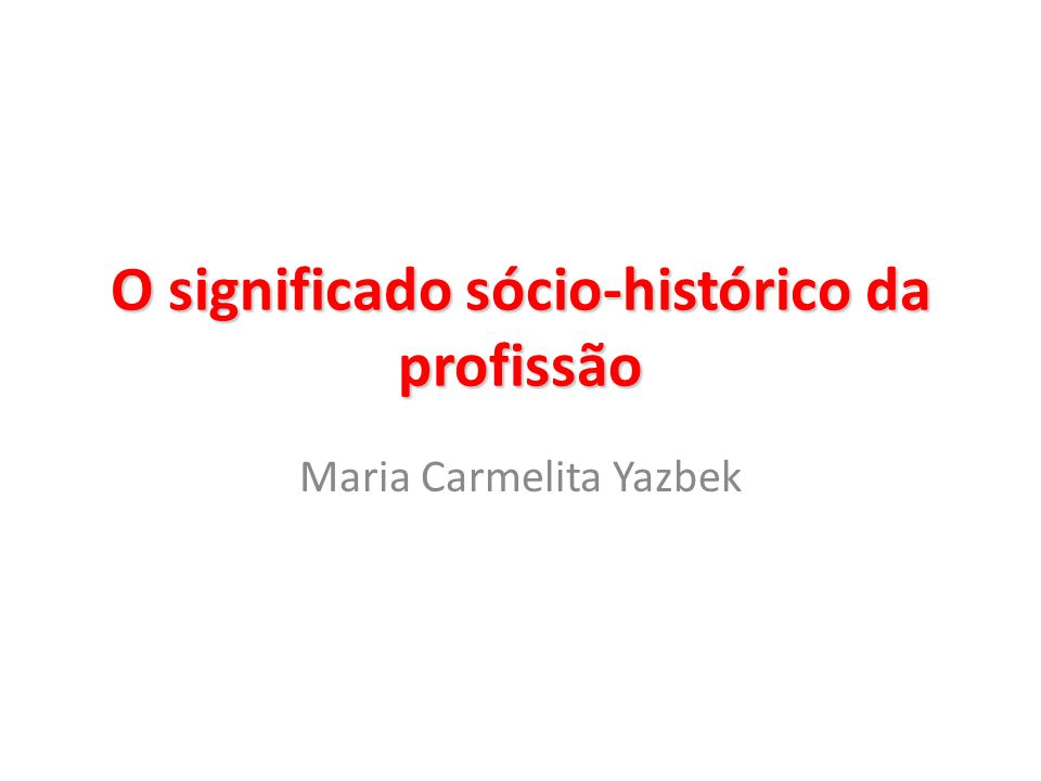 O significado sócio-histórico da profissão Maria Carmelita Yazbek