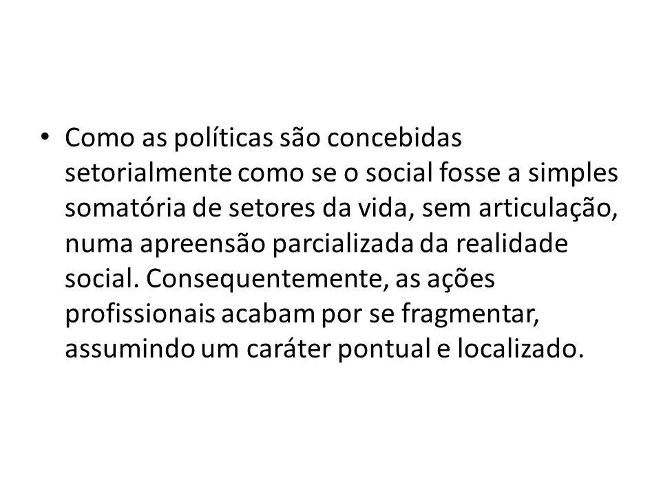 Como as políticas são concebidas setorialmente como se o social fosse a simples somatória de setores da vida, sem articulação, numa apreensão parciali