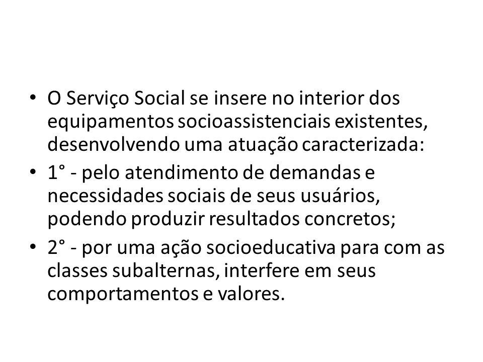 O Serviço Social se insere no interior dos equipamentos socioassistenciais existentes, desenvolvendo uma atuação caracterizada: 1° - pelo atendimento