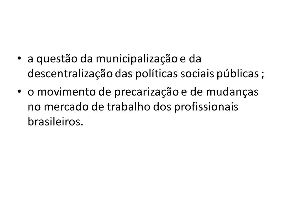 a questão da municipalização e da descentralização das políticas sociais públicas ; o movimento de precarização e de mudanças no mercado de trabalho d