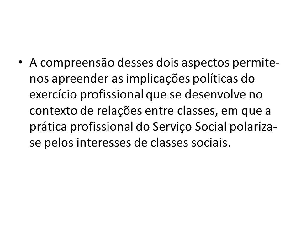 A compreensão desses dois aspectos permite- nos apreender as implicações políticas do exercício profissional que se desenvolve no contexto de relações