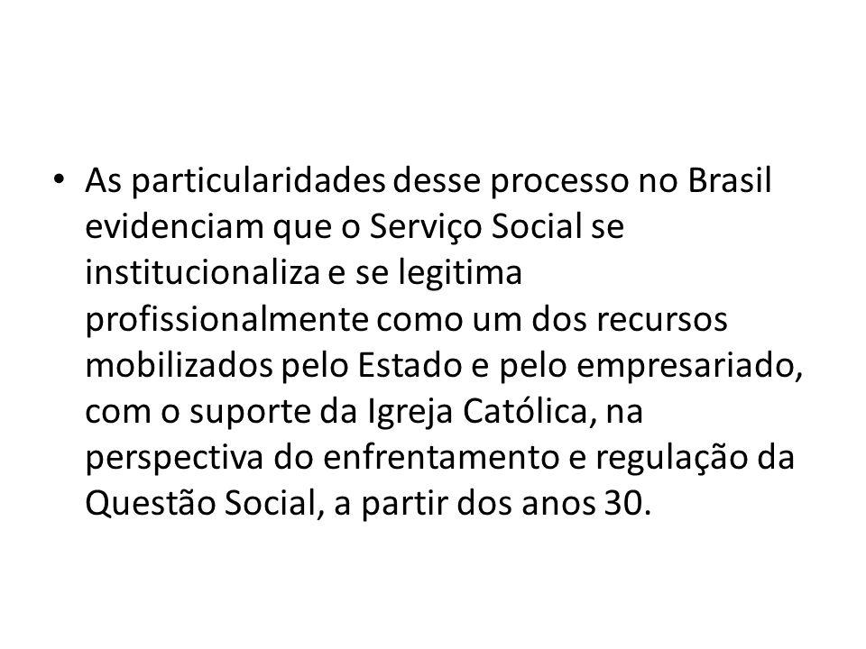 As particularidades desse processo no Brasil evidenciam que o Serviço Social se institucionaliza e se legitima profissionalmente como um dos recursos