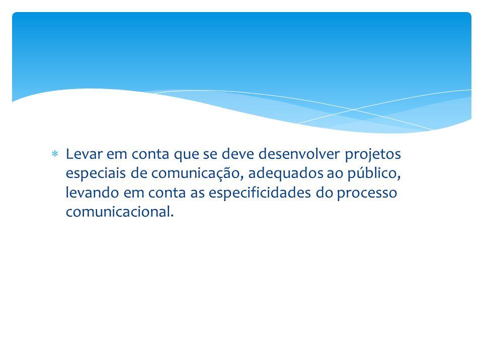 Levar em conta que se deve desenvolver projetos especiais de comunicação, adequados ao público, levando em conta as especificidades do processo comuni