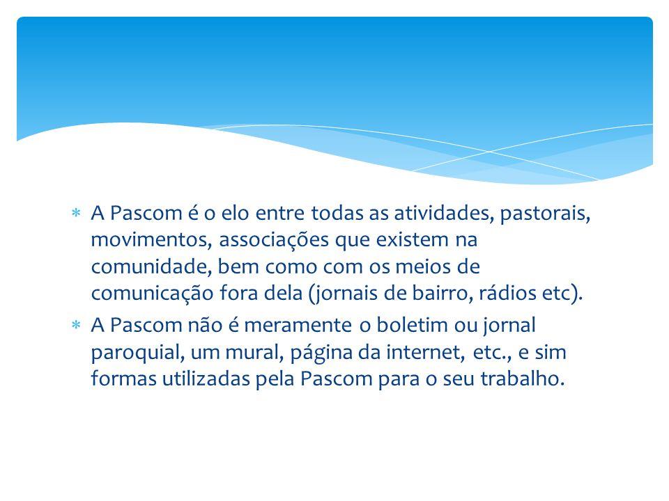 A Pascom é o elo entre todas as atividades, pastorais, movimentos, associações que existem na comunidade, bem como com os meios de comunicação fora de
