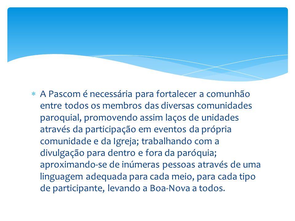 A Pascom é necessária para fortalecer a comunhão entre todos os membros das diversas comunidades paroquial, promovendo assim laços de unidades através