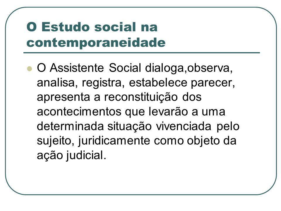 O Estudo social na contemporaneidade O Assistente Social dialoga,observa, analisa, registra, estabelece parecer, apresenta a reconstituição dos aconte