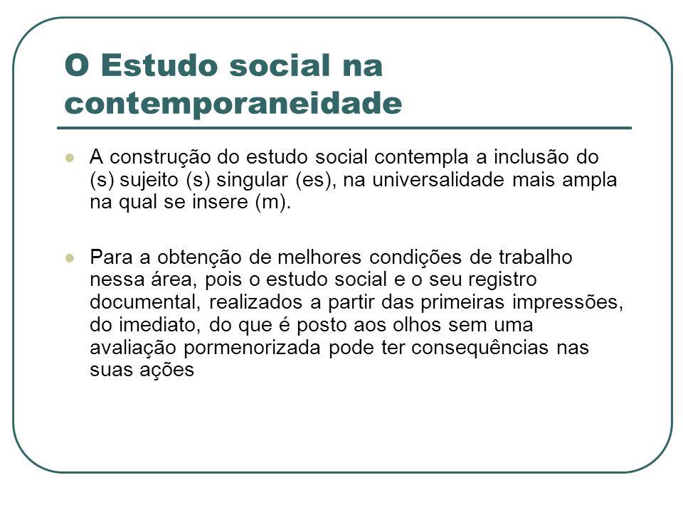 O Estudo social na contemporaneidade A construção do estudo social contempla a inclusão do (s) sujeito (s) singular (es), na universalidade mais ampla