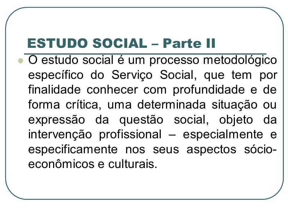 ASPECTOS CONSIDERADOS NA ELABORAÇÃO DO ESTUDO SOCIAL Instrumental para traçar o conhecimento do real do sujeito e seu percurso de vida, inserido numa dinâmica social, econômica e cultural.