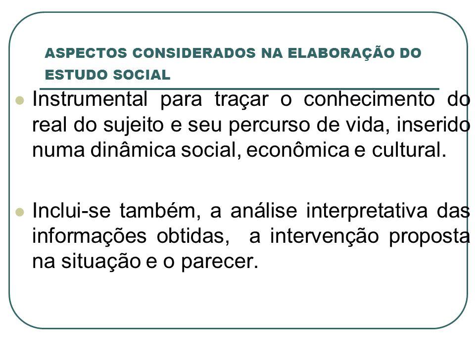 ASPECTOS CONSIDERADOS NA ELABORAÇÃO DO ESTUDO SOCIAL Instrumental para traçar o conhecimento do real do sujeito e seu percurso de vida, inserido numa