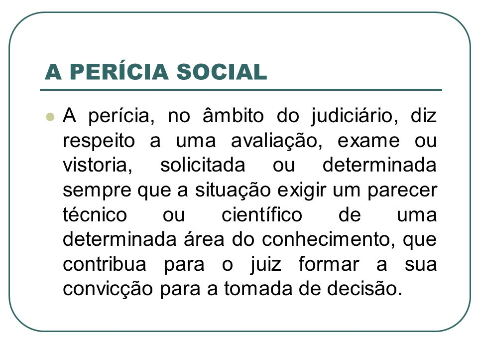 A PERÍCIA SOCIAL A perícia, no âmbito do judiciário, diz respeito a uma avaliação, exame ou vistoria, solicitada ou determinada sempre que a situação