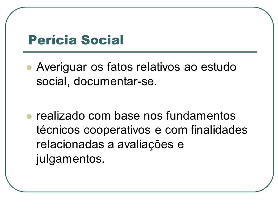 Perícia Social Averiguar os fatos relativos ao estudo social, documentar-se. realizado com base nos fundamentos técnicos cooperativos e com finalidade