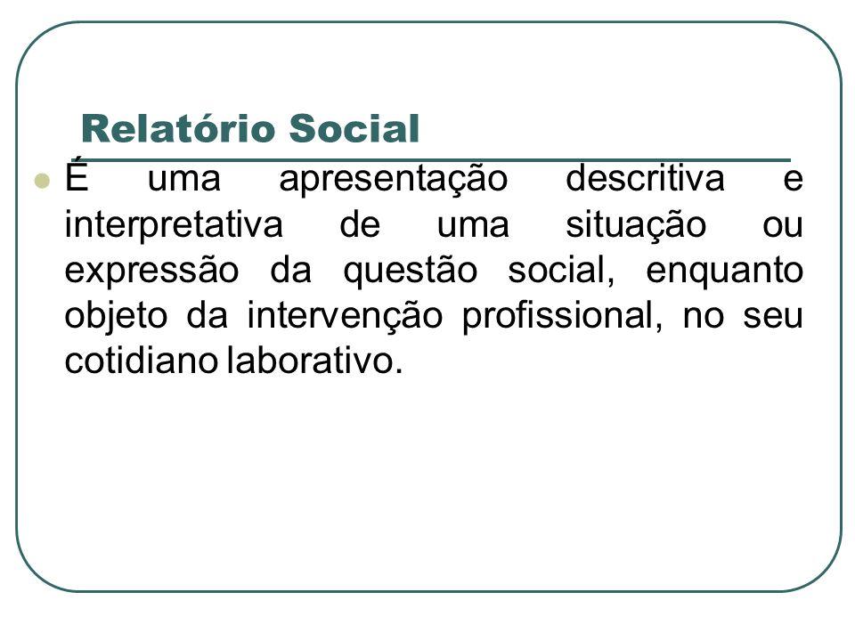 Relatório Social É uma apresentação descritiva e interpretativa de uma situação ou expressão da questão social, enquanto objeto da intervenção profiss