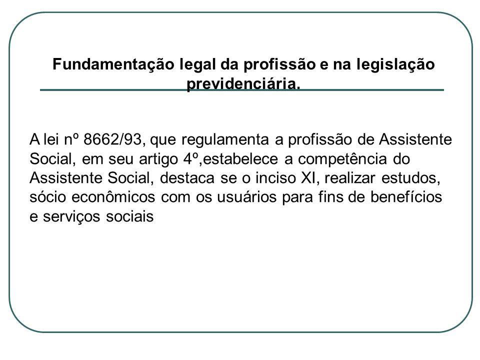 Fundamentação legal da profissão e na legislação previdenciária. A lei nº 8662/93, que regulamenta a profissão de Assistente Social, em seu artigo 4º,