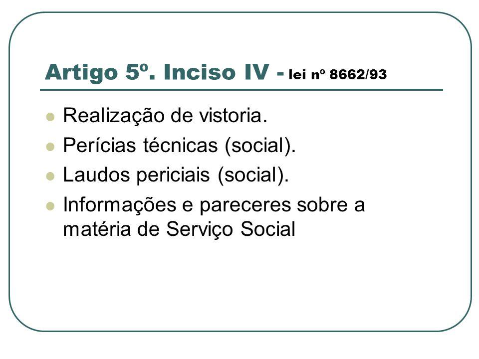 Artigo 5º. Inciso IV - lei nº 8662/93 Realização de vistoria. Perícias técnicas (social). Laudos periciais (social). Informações e pareceres sobre a m