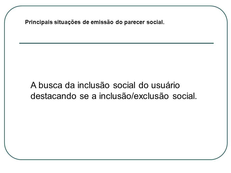Principais situações de emissão do parecer social. A busca da inclusão social do usuário destacando se a inclusão/exclusão social.