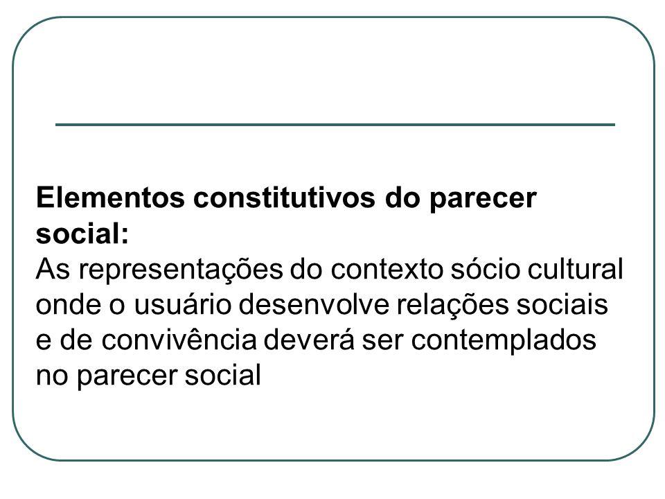 Elementos constitutivos do parecer social: As representações do contexto sócio cultural onde o usuário desenvolve relações sociais e de convivência de