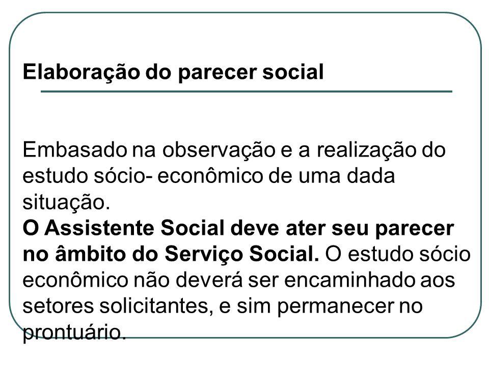Elaboração do parecer social Embasado na observação e a realização do estudo sócio- econômico de uma dada situação. O Assistente Social deve ater seu