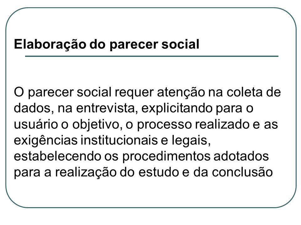 Elaboração do parecer social O parecer social requer atenção na coleta de dados, na entrevista, explicitando para o usuário o objetivo, o processo rea