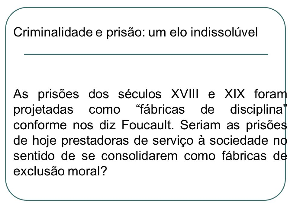 Criminalidade e prisão: um elo indissolúvel As prisões dos séculos XVIII e XIX foram projetadas como fábricas de disciplina conforme nos diz Foucault.