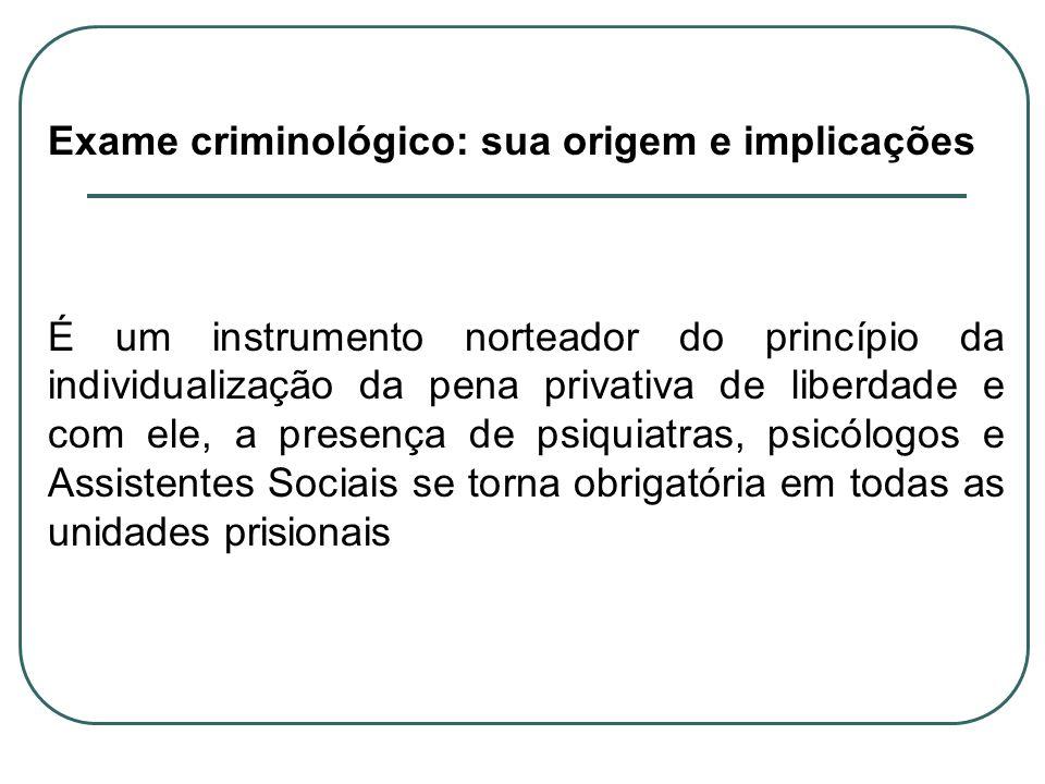 Exame criminológico: sua origem e implicações É um instrumento norteador do princípio da individualização da pena privativa de liberdade e com ele, a