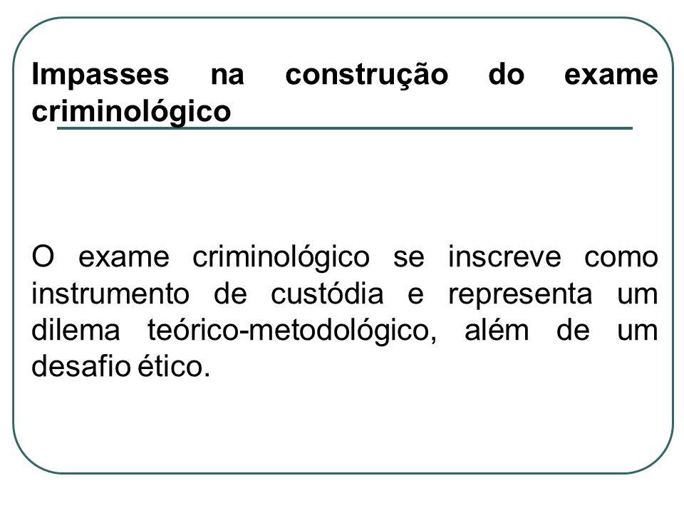 Impasses na construção do exame criminológico O exame criminológico se inscreve como instrumento de custódia e representa um dilema teórico-metodológi
