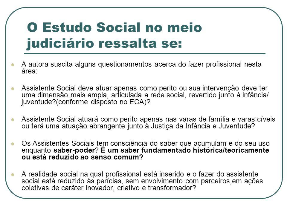 O Estudo Social no meio judiciário ressalta se: A autora suscita alguns questionamentos acerca do fazer profissional nesta área: Assistente Social dev